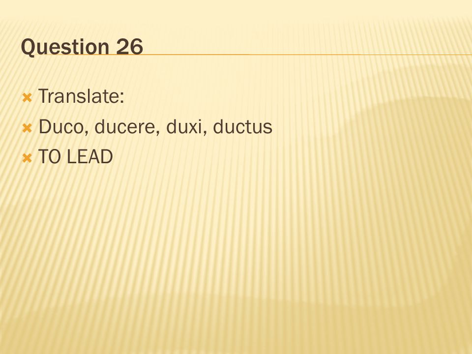 Question 26 Translate: Duco, ducere, duxi, ductus TO LEAD