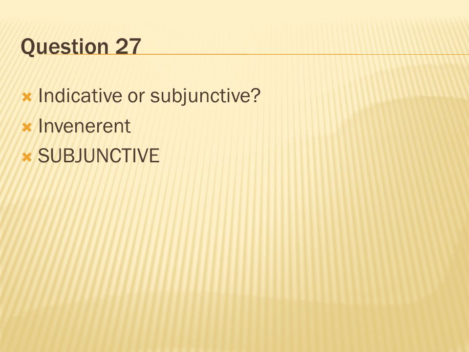 Question 27 Indicative or subjunctive Invenerent SUBJUNCTIVE