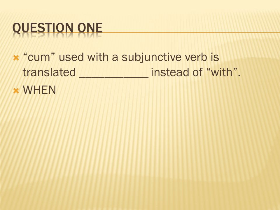 Question One cum used with a subjunctive verb is translated ___________ instead of with . WHEN