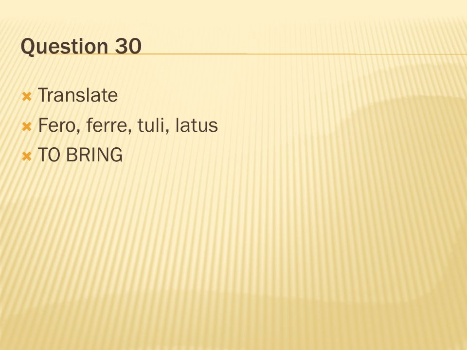 Question 30 Translate Fero, ferre, tuli, latus TO BRING
