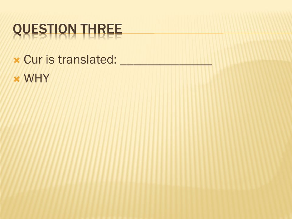 Question three Cur is translated: ______________ WHY