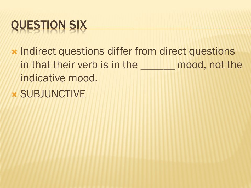 Question six Indirect questions differ from direct questions in that their verb is in the ______ mood, not the indicative mood.
