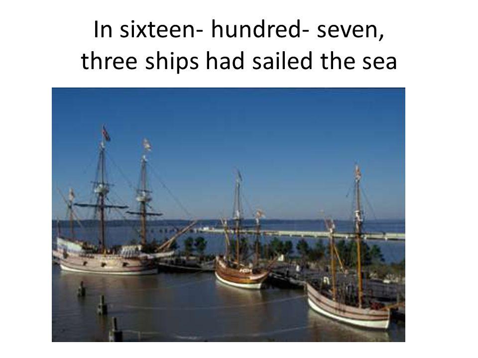 In sixteen- hundred- seven, three ships had sailed the sea