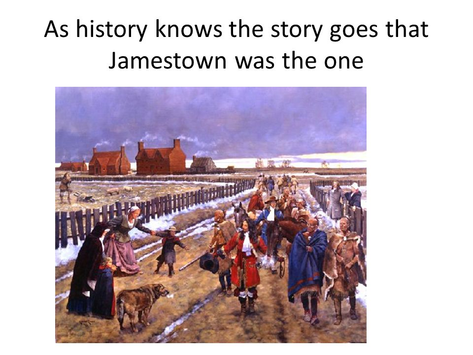 As history knows the story goes that Jamestown was the one