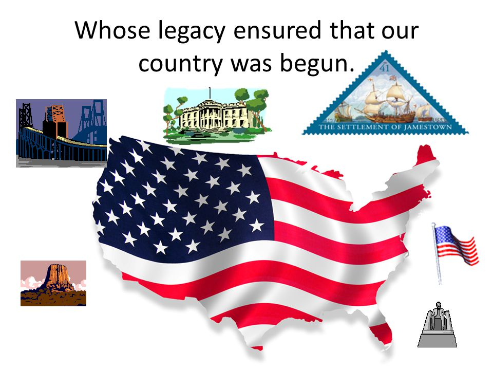 Whose legacy ensured that our country was begun.