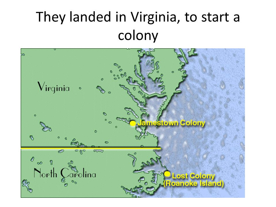 They landed in Virginia, to start a colony
