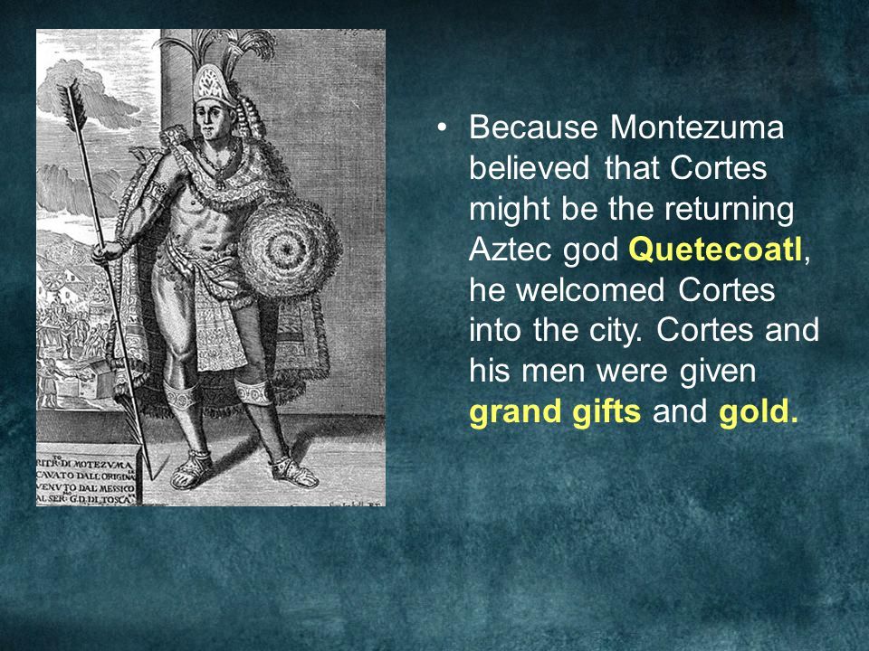Because Montezuma believed that Cortes might be the returning Aztec god Quetecoatl, he welcomed Cortes into the city.