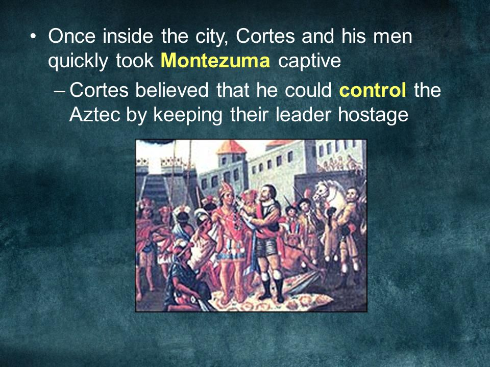 Once inside the city, Cortes and his men quickly took Montezuma captive