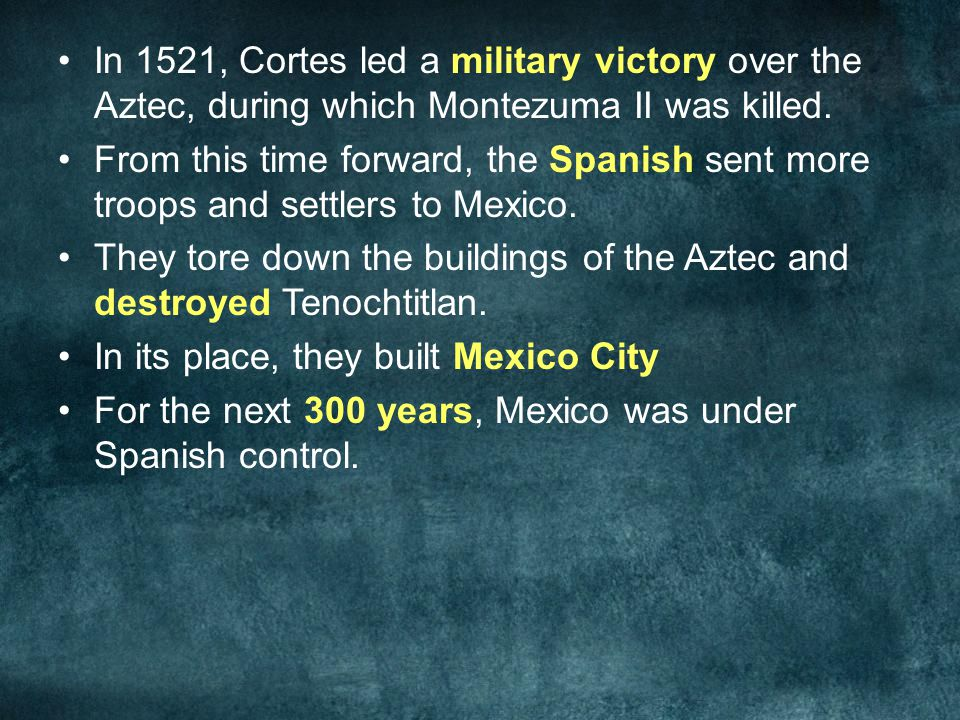In 1521, Cortes led a military victory over the Aztec, during which Montezuma II was killed.