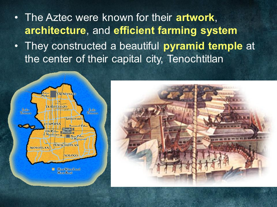 The Aztec were known for their artwork, architecture, and efficient farming system