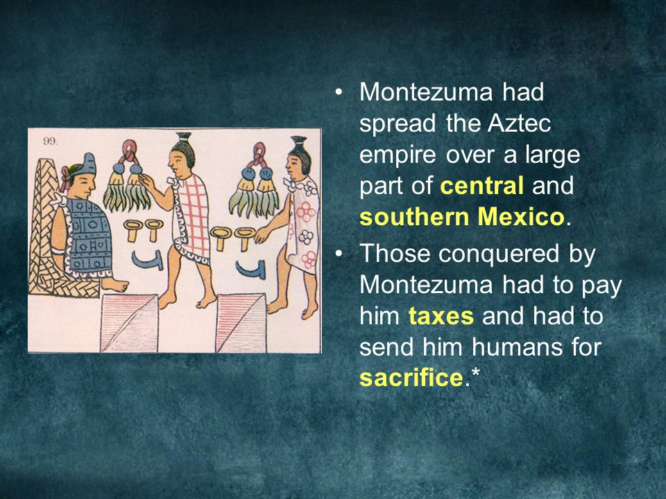 Montezuma had spread the Aztec empire over a large part of central and southern Mexico.