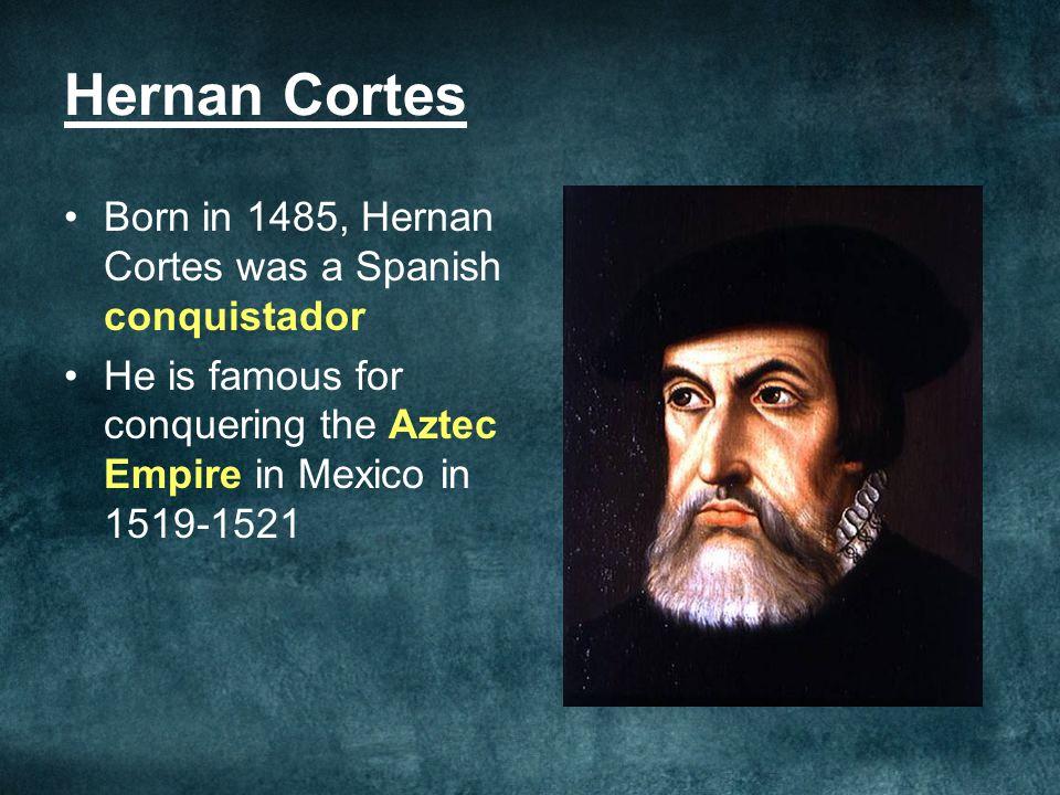 Hernan Cortes Born in 1485, Hernan Cortes was a Spanish conquistador