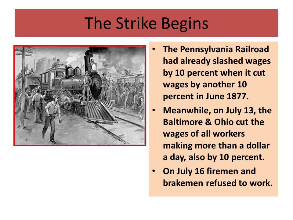 The Strike Begins The Pennsylvania Railroad had already slashed wages by 10 percent when it cut wages by another 10 percent in June 1877.