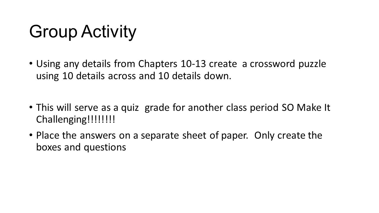 Group Activity Using any details from Chapters 10-13 create a crossword puzzle using 10 details across and 10 details down.