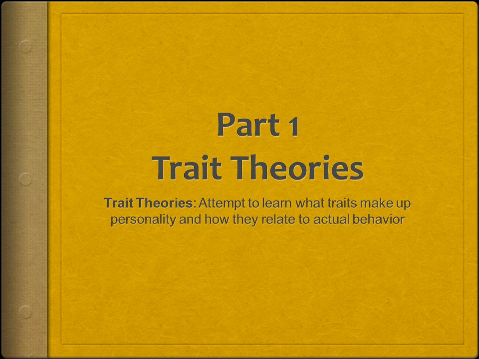 Part 1 Trait Theories Trait Theories: Attempt to learn what traits make up personality and how they relate to actual behavior.
