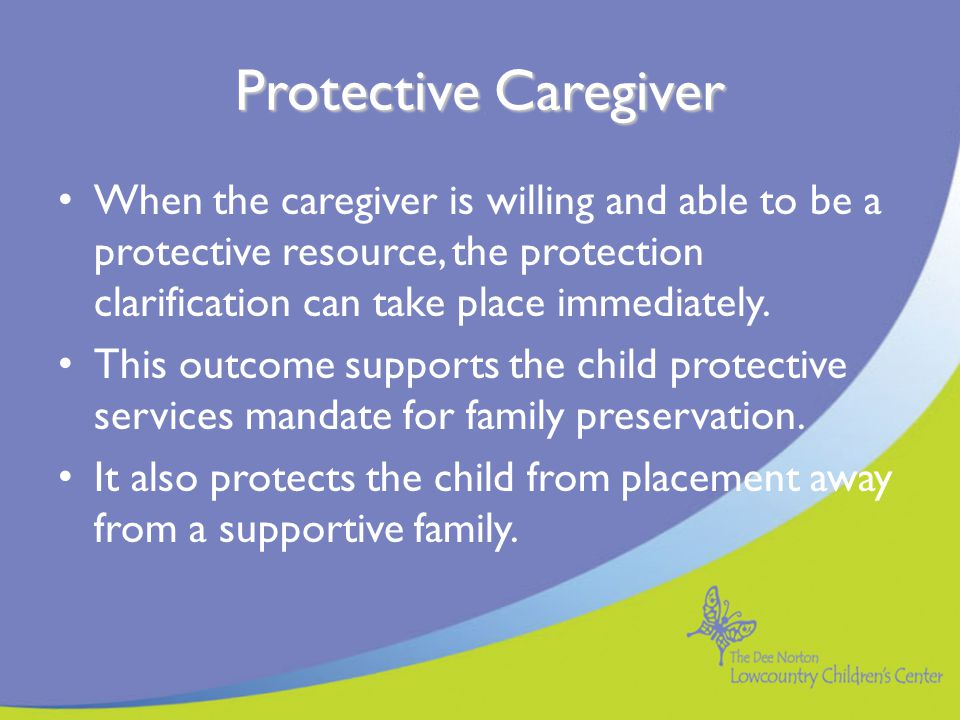 Protective Caregiver When the caregiver is willing and able to be a protective resource, the protection clarification can take place immediately.