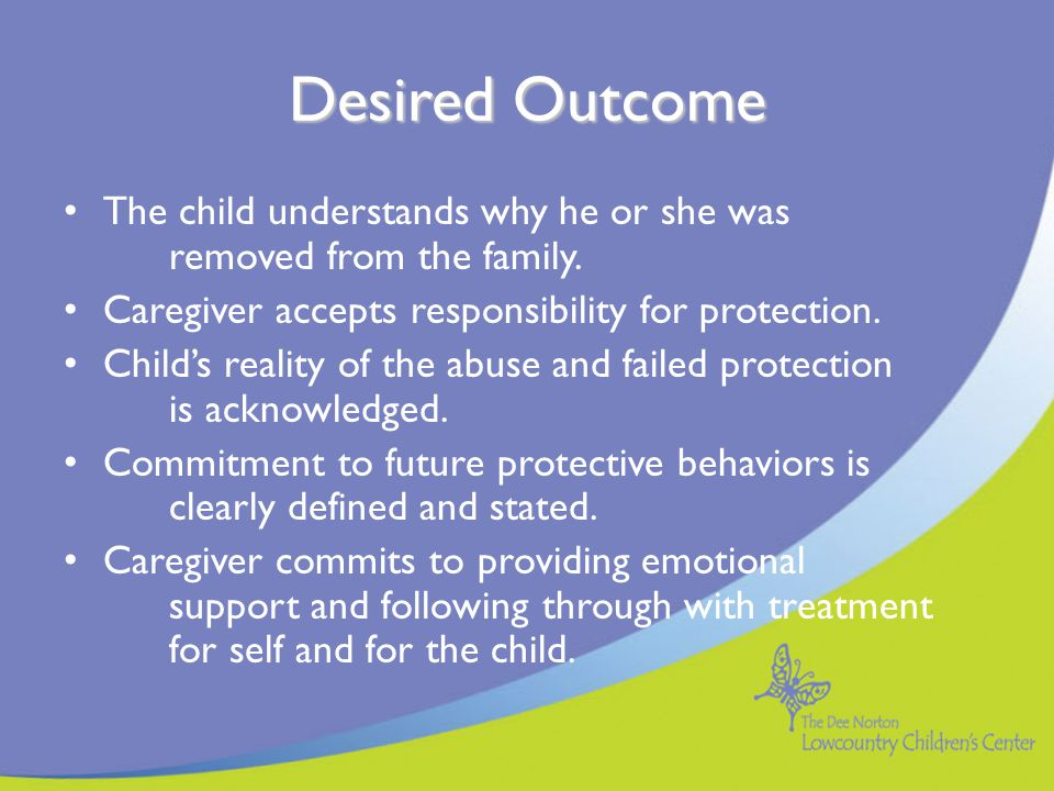 Desired Outcome The child understands why he or she was removed from the family. Caregiver accepts responsibility for protection.