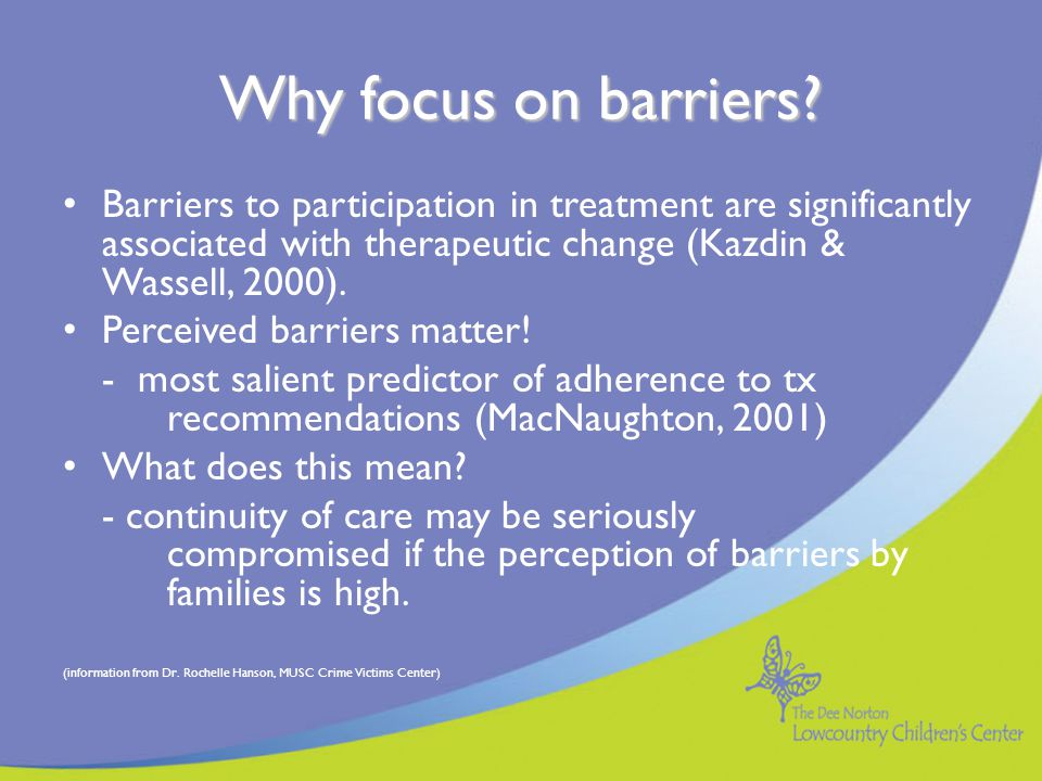 Why focus on barriers Barriers to participation in treatment are significantly associated with therapeutic change (Kazdin & Wassell, 2000).