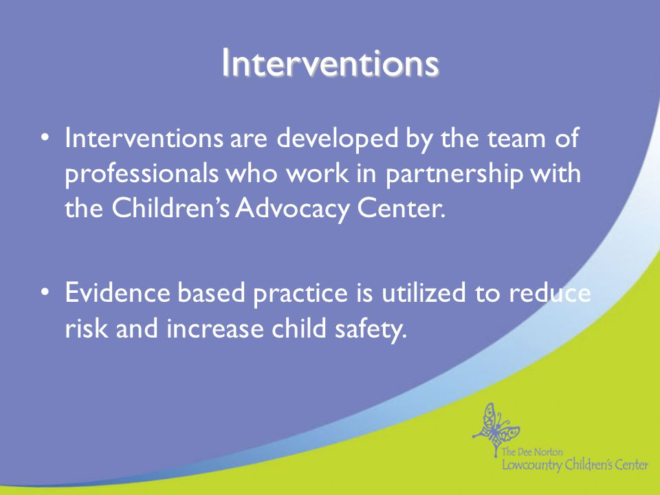 Interventions Interventions are developed by the team of professionals who work in partnership with the Children's Advocacy Center.