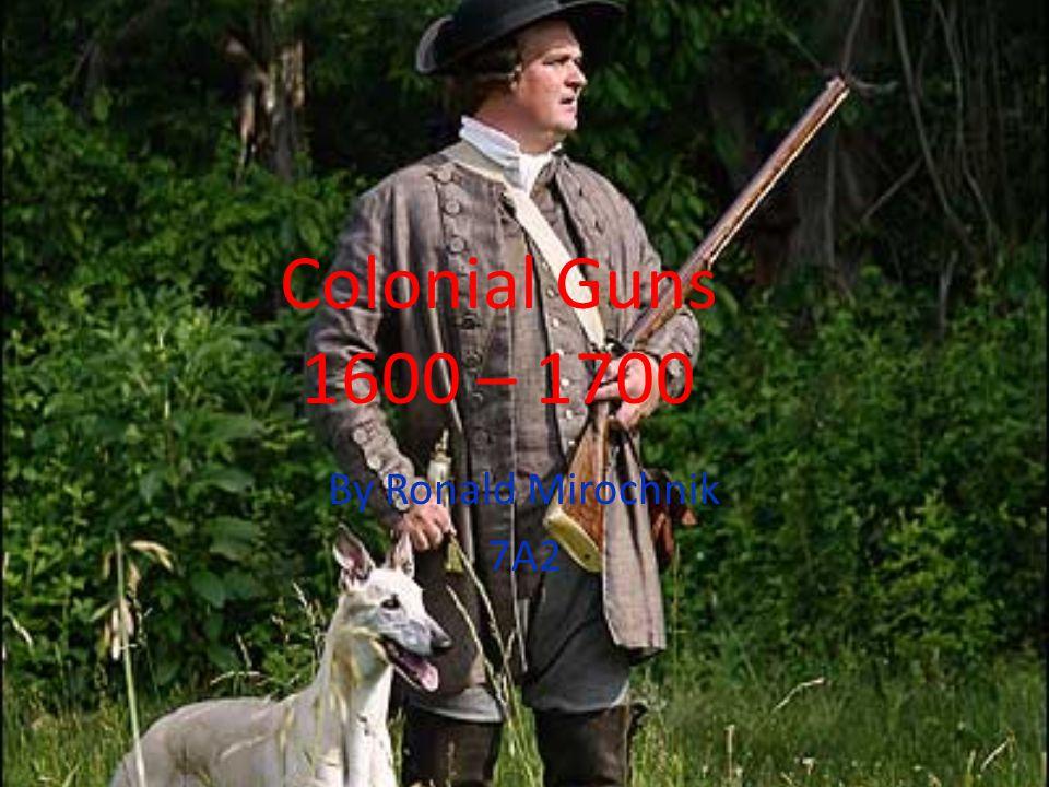 Colonial Guns 1600 – 1700 By Ronald Mirochnik 7A2