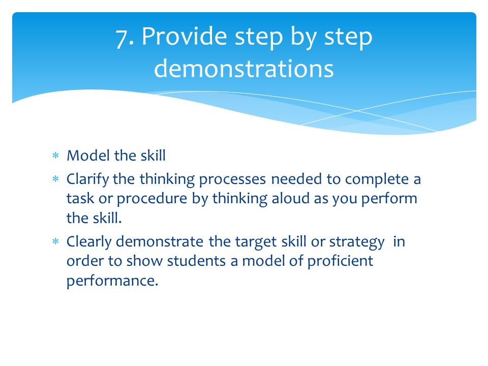 7. Provide step by step demonstrations