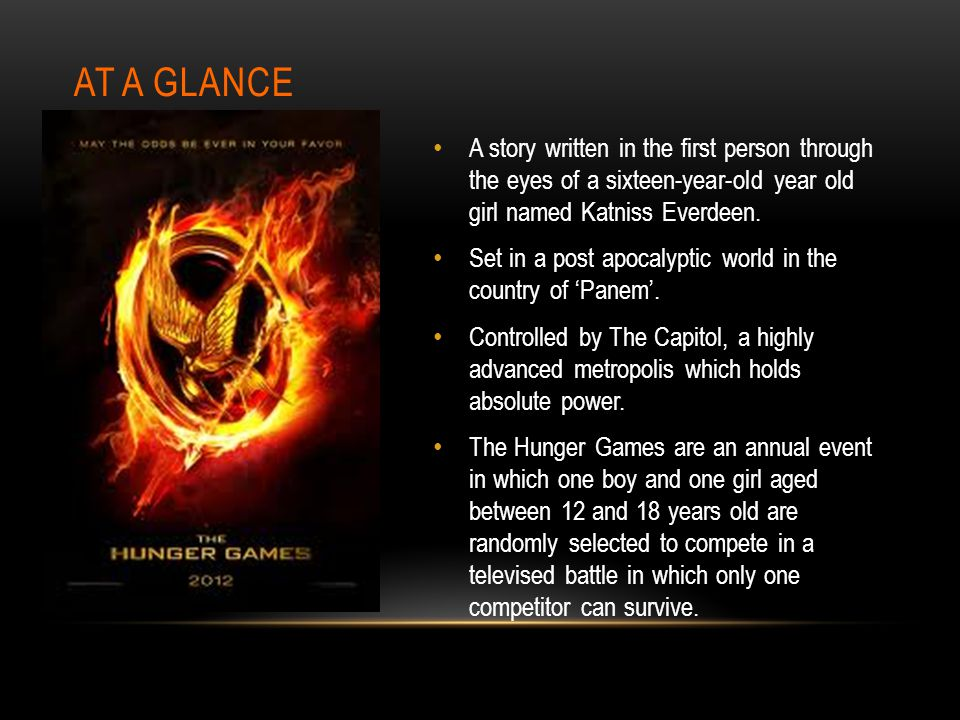 At a glance A story written in the first person through the eyes of a sixteen-year-old year old girl named Katniss Everdeen.