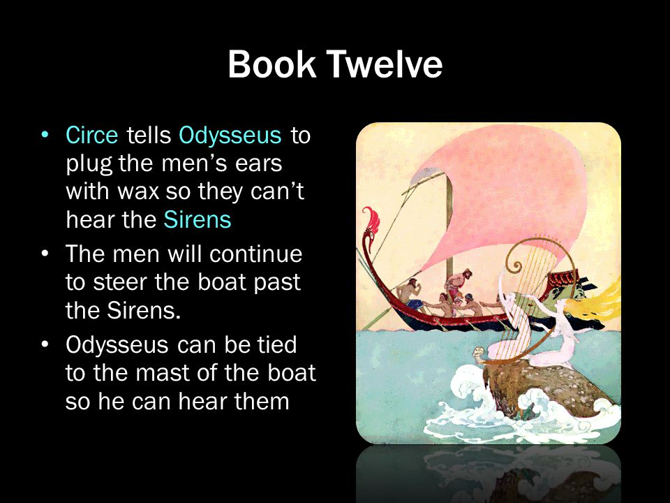 Book Twelve Circe tells Odysseus to plug the men's ears with wax so they can't hear the Sirens.
