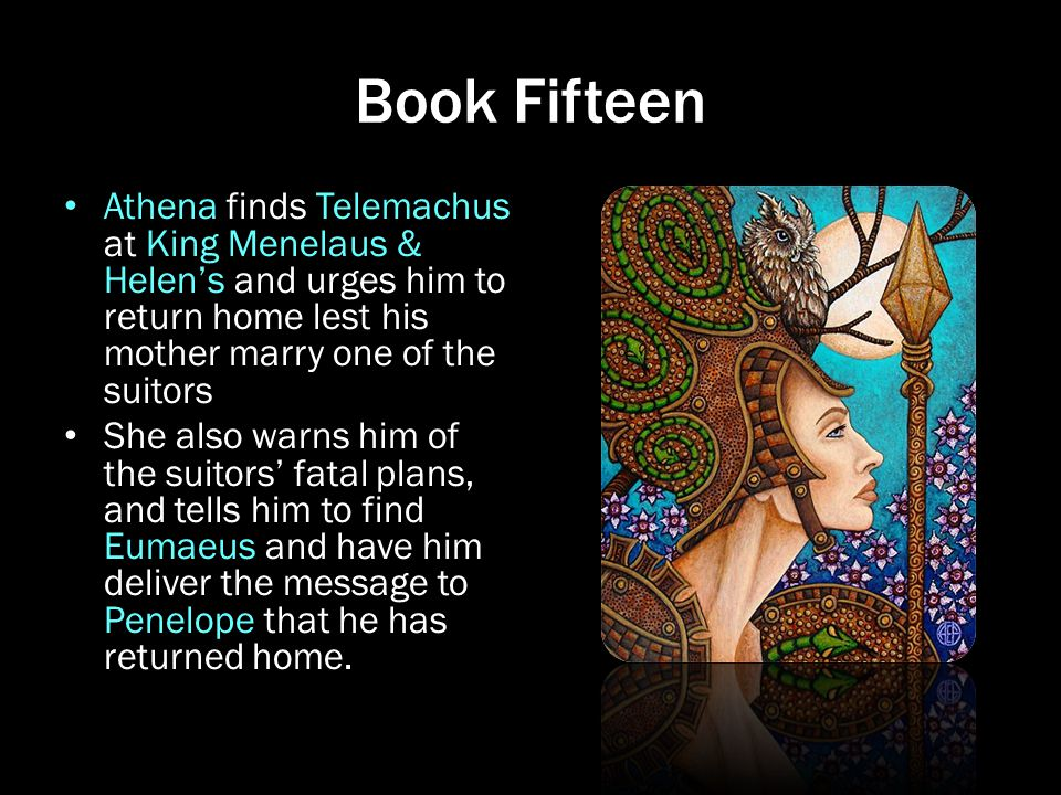Book Fifteen Athena finds Telemachus at King Menelaus & Helen's and urges him to return home lest his mother marry one of the suitors.