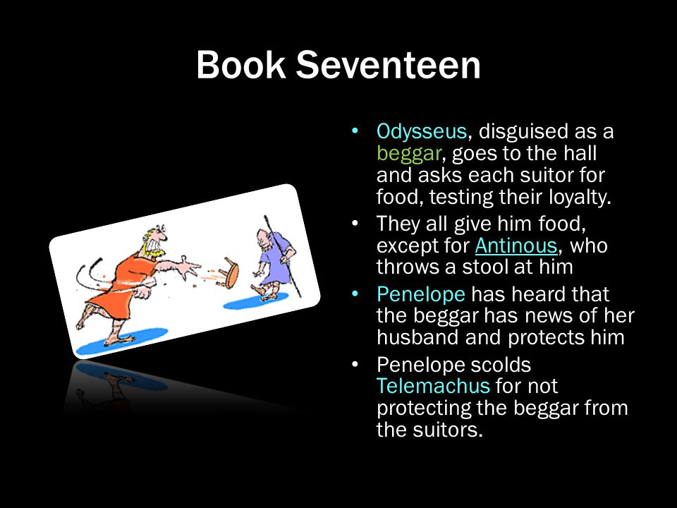 Book Seventeen Odysseus, disguised as a beggar, goes to the hall and asks each suitor for food, testing their loyalty.