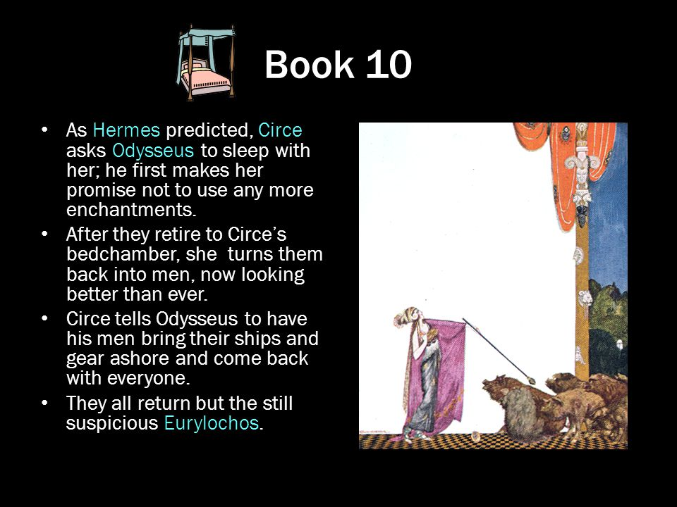 Book 10 As Hermes predicted, Circe asks Odysseus to sleep with her; he first makes her promise not to use any more enchantments.