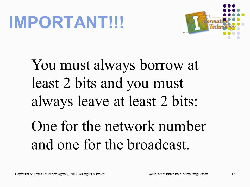 IMPORTANT!!! You must always borrow at least 2 bits and you must always leave at least 2 bits: One for the network number and one for the broadcast.
