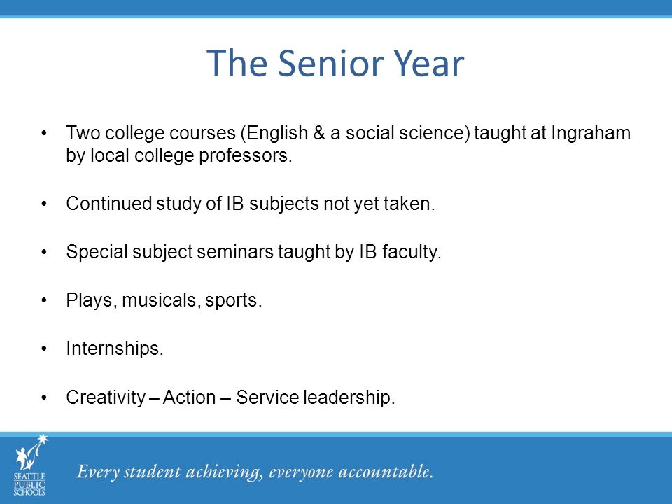 The Senior Year Two college courses (English & a social science) taught at Ingraham by local college professors.