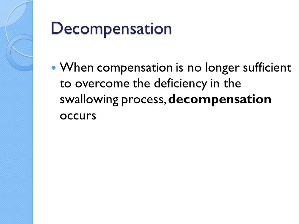 Decompensation When compensation is no longer sufficient to overcome the deficiency in the swallowing process, decompensation occurs.