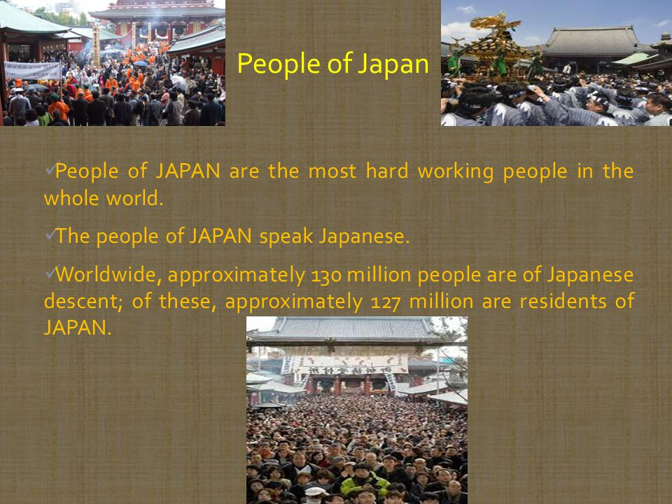People of Japan People of JAPAN are the most hard working people in the whole world. The people of JAPAN speak Japanese.