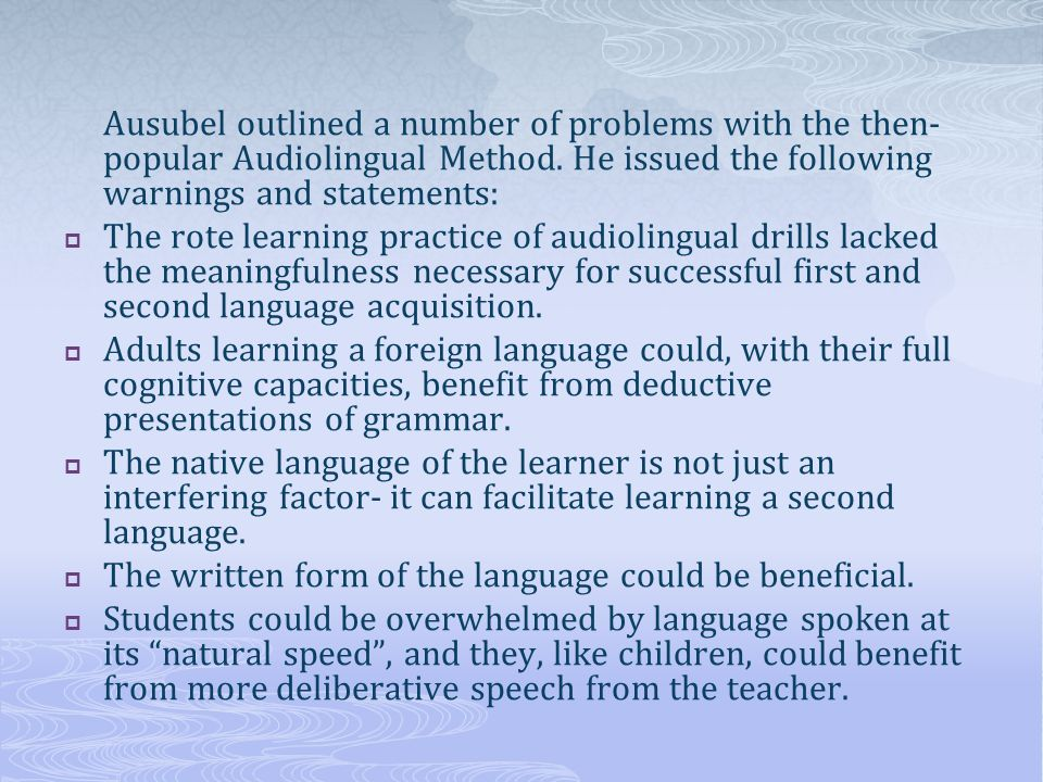 Ausubel outlined a number of problems with the then- popular Audiolingual Method. He issued the following warnings and statements: