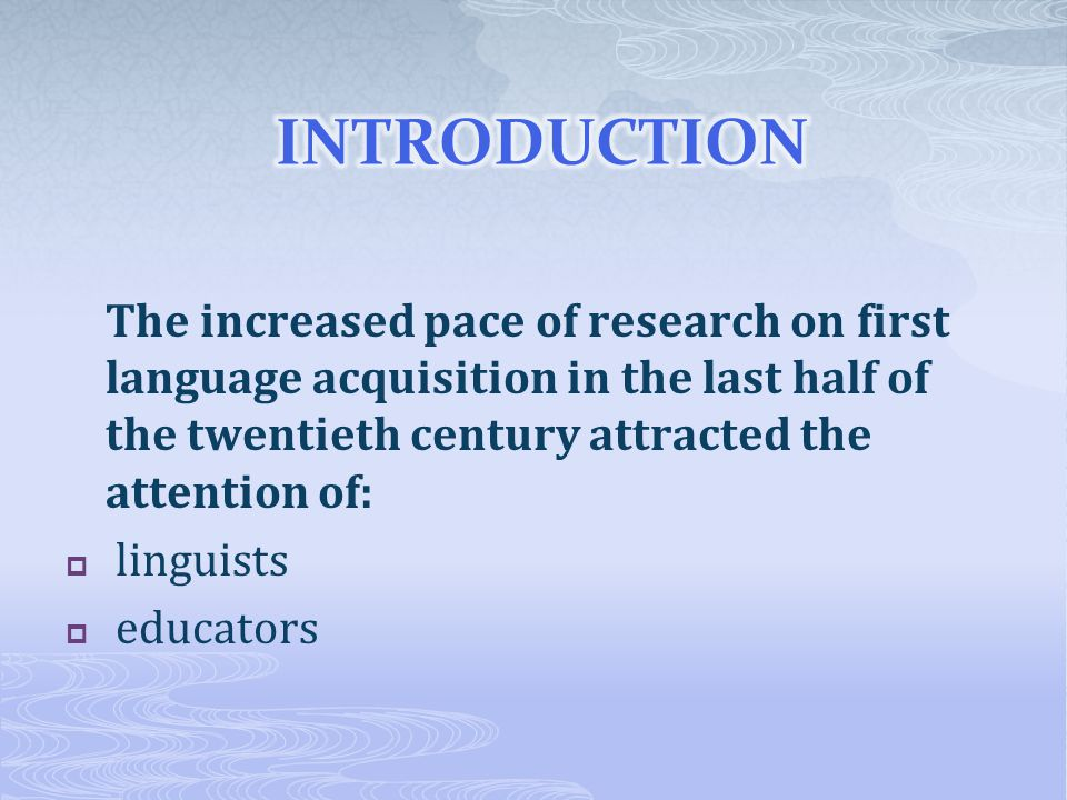 INTRODUCTION The increased pace of research on first language acquisition in the last half of the twentieth century attracted the attention of: