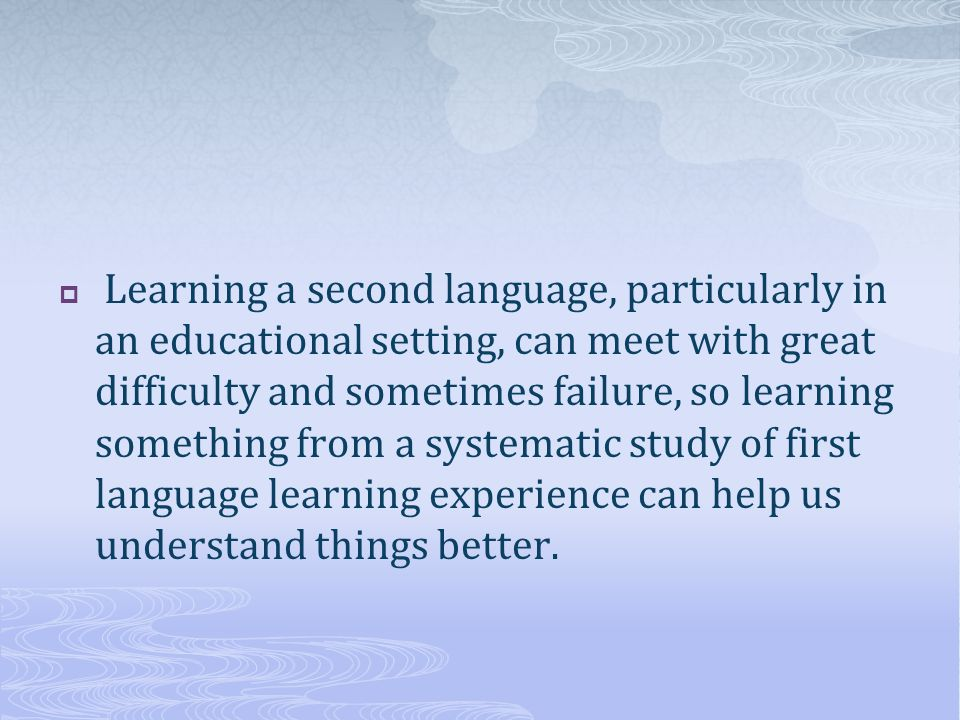 Learning a second language, particularly in an educational setting, can meet with great difficulty and sometimes failure, so learning something from a systematic study of first language learning experience can help us understand things better.