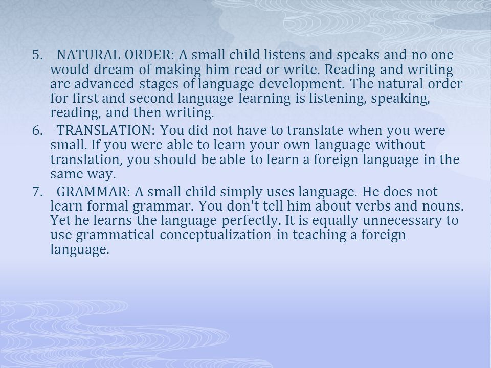 5. NATURAL ORDER: A small child listens and speaks and no one would dream of making him read or write. Reading and writing are advanced stages of language development. The natural order for first and second language learning is listening, speaking, reading, and then writing.