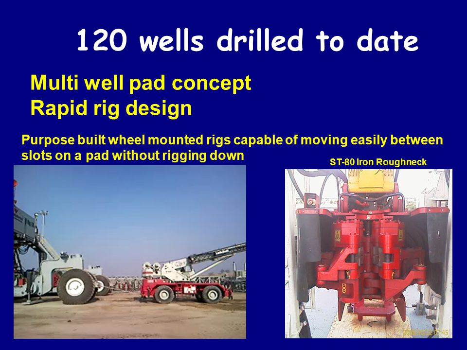 120 wells drilled to date Multi well pad concept Rapid rig design