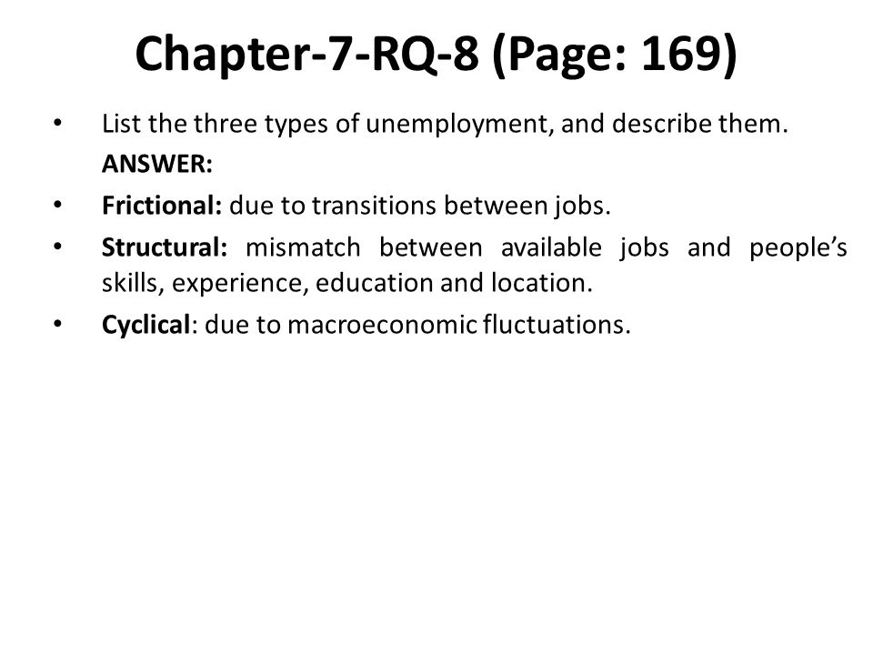 Chapter-7-RQ-8 (Page: 169) List the three types of unemployment, and describe them. ANSWER: Frictional: due to transitions between jobs.