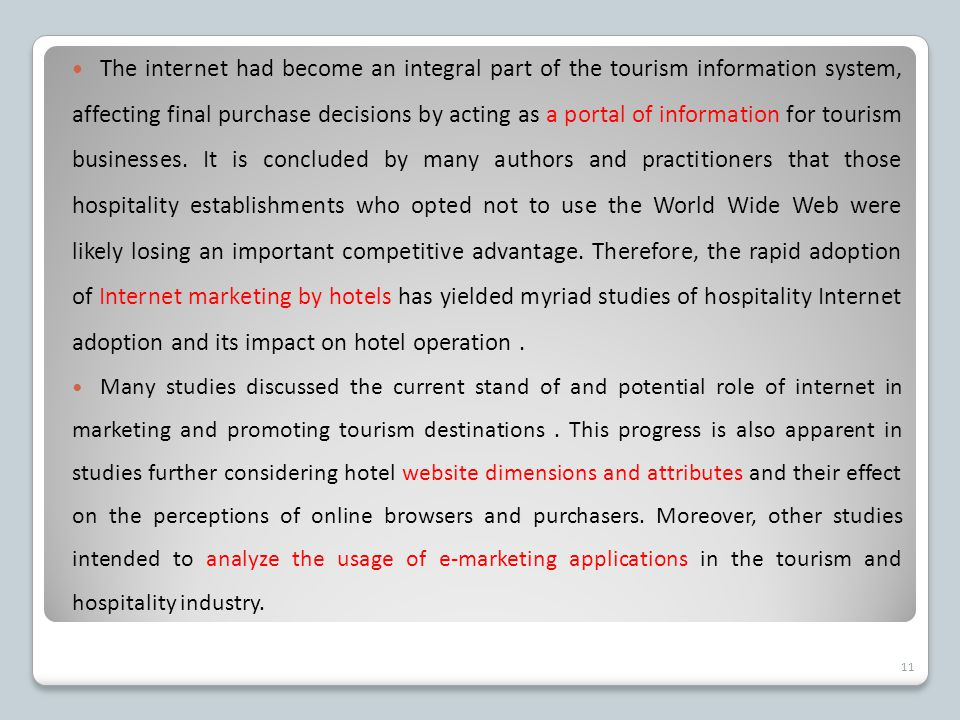 The internet had become an integral part of the tourism information system, affecting final purchase decisions by acting as a portal of information for tourism businesses. It is concluded by many authors and practitioners that those hospitality establishments who opted not to use the World Wide Web were likely losing an important competitive advantage. Therefore, the rapid adoption of Internet marketing by hotels has yielded myriad studies of hospitality Internet adoption and its impact on hotel operation .