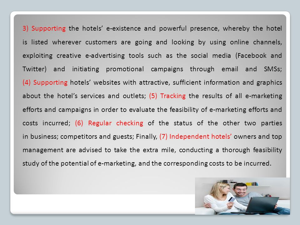 3) Supporting the hotels' e-existence and powerful presence, whereby the hotel is listed wherever customers are going and looking by using online channels, exploiting creative e-advertising tools such as the social media (Facebook and Twitter) and initiating promotional campaigns through email and SMSs; (4) Supporting hotels' websites with attractive, sufficient information and graphics about the hotel's services and outlets; (5) Tracking the results of all e-marketing efforts and campaigns in order to evaluate the feasibility of e-marketing efforts and costs incurred; (6) Regular checking of the status of the other two parties in business; competitors and guests; Finally, (7) Independent hotels' owners and top management are advised to take the extra mile, conducting a thorough feasibility study of the potential of e-marketing, and the corresponding costs to be incurred.