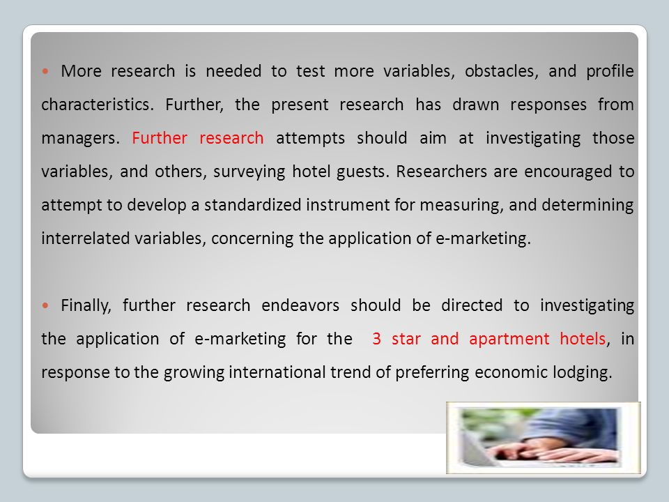 More research is needed to test more variables, obstacles, and profile characteristics. Further, the present research has drawn responses from managers. Further research attempts should aim at investigating those variables, and others, surveying hotel guests. Researchers are encouraged to attempt to develop a standardized instrument for measuring, and determining interrelated variables, concerning the application of e-marketing.