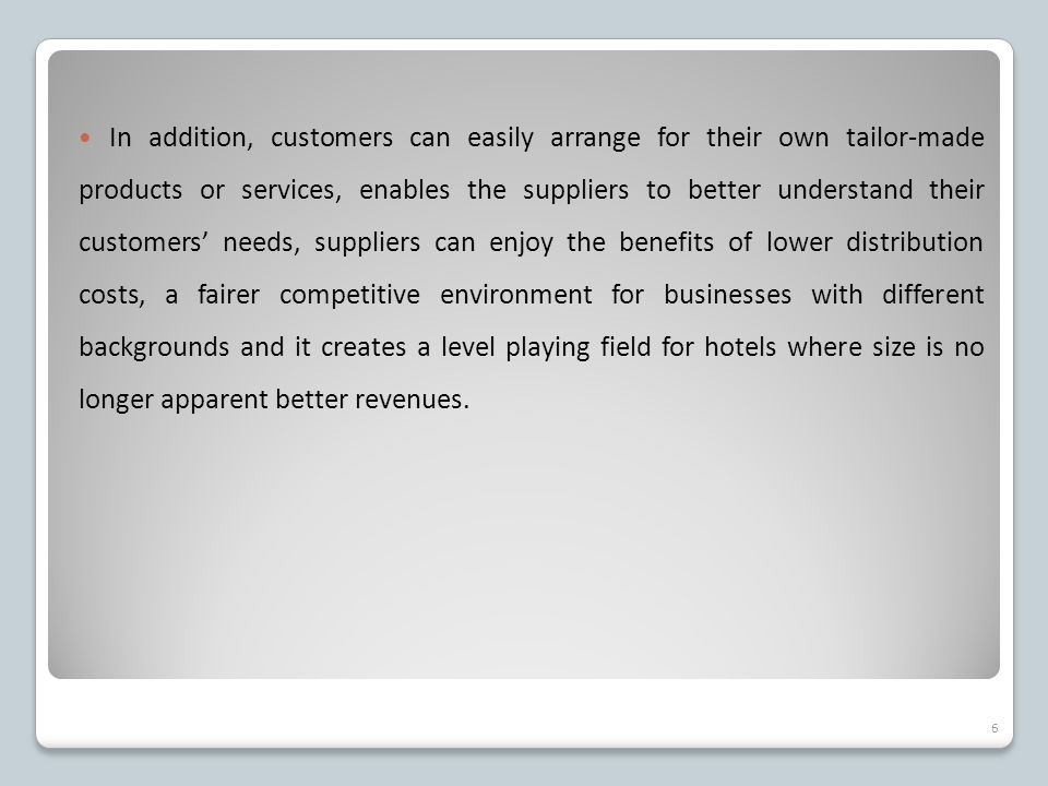 In addition, customers can easily arrange for their own tailor-made products or services, enables the suppliers to better understand their customers' needs, suppliers can enjoy the benefits of lower distribution costs, a fairer competitive environment for businesses with different backgrounds and it creates a level playing field for hotels where size is no longer apparent better revenues.