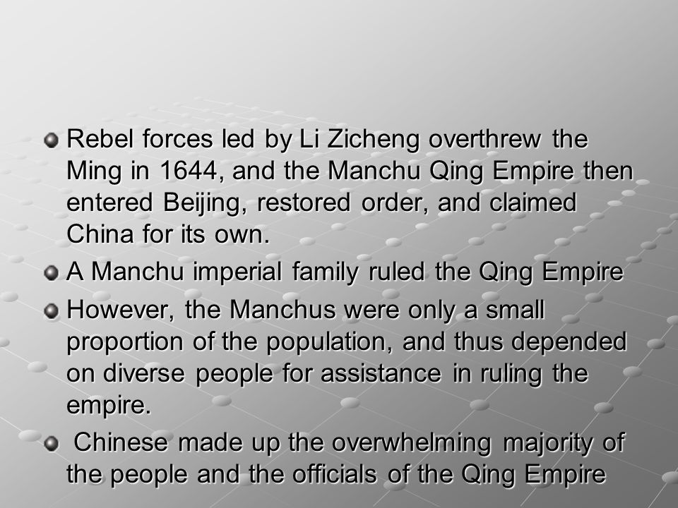 Rebel forces led by Li Zicheng overthrew the Ming in 1644, and the Manchu Qing Empire then entered Beijing, restored order, and claimed China for its own.