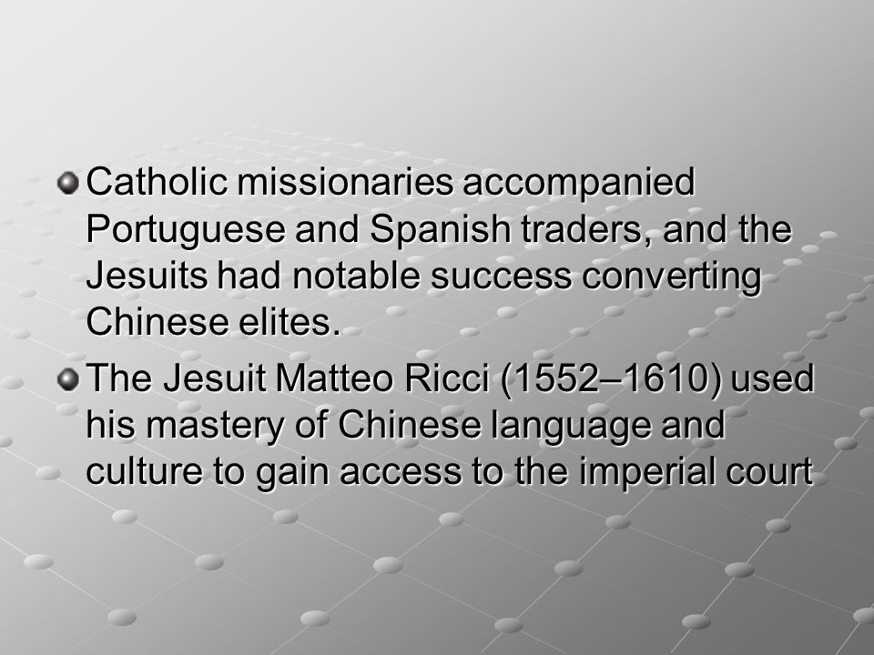 Catholic missionaries accompanied Portuguese and Spanish traders, and the Jesuits had notable success converting Chinese elites.