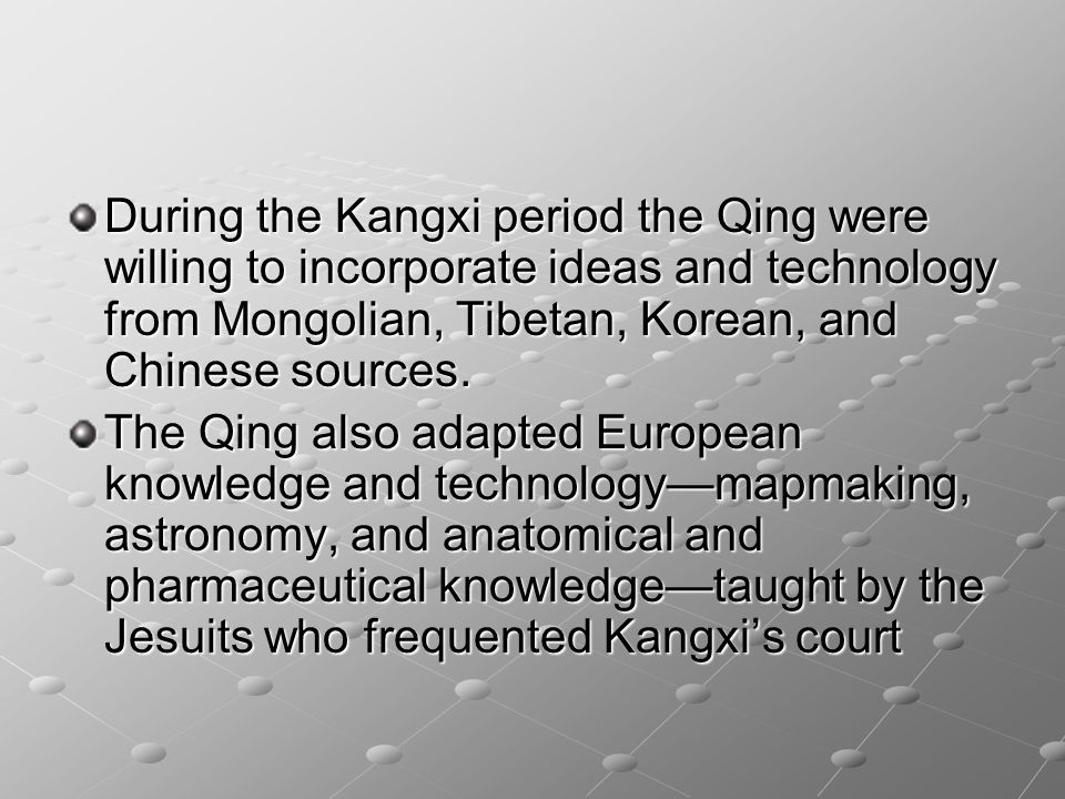 During the Kangxi period the Qing were willing to incorporate ideas and technology from Mongolian, Tibetan, Korean, and Chinese sources.