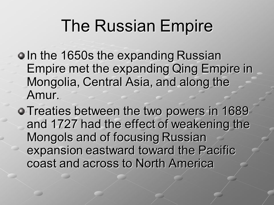 The Russian Empire In the 1650s the expanding Russian Empire met the expanding Qing Empire in Mongolia, Central Asia, and along the Amur.