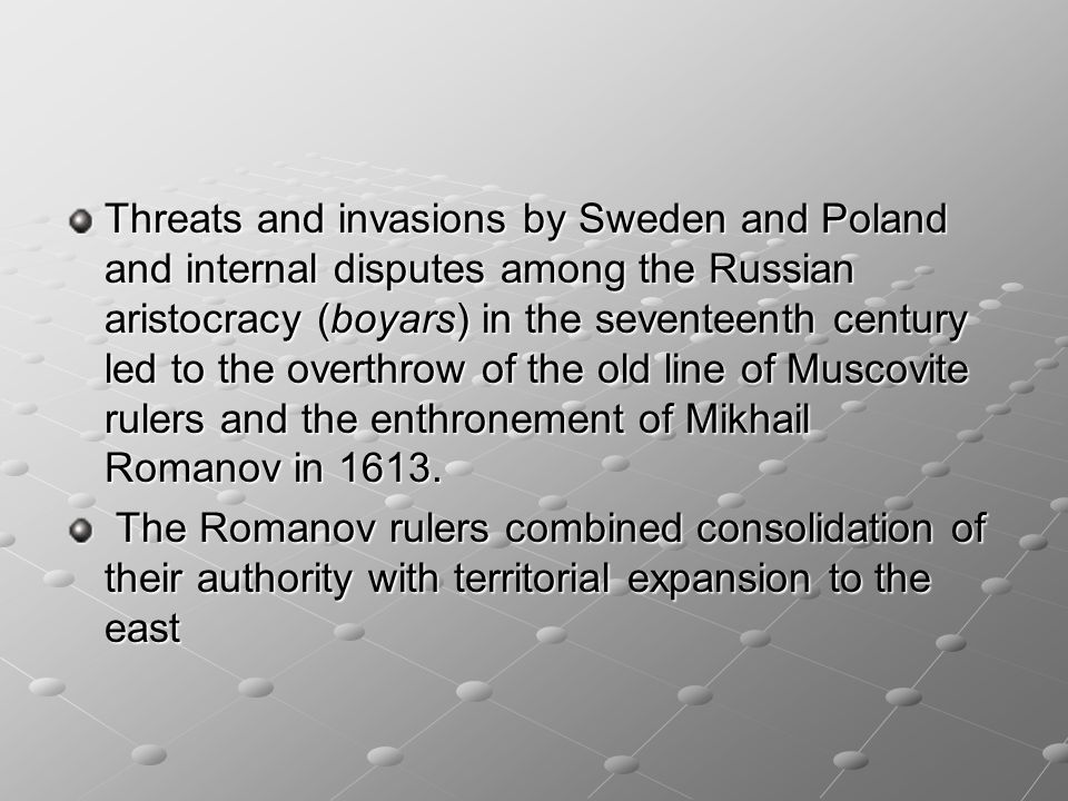 Threats and invasions by Sweden and Poland and internal disputes among the Russian aristocracy (boyars) in the seventeenth century led to the overthrow of the old line of Muscovite rulers and the enthronement of Mikhail Romanov in 1613.