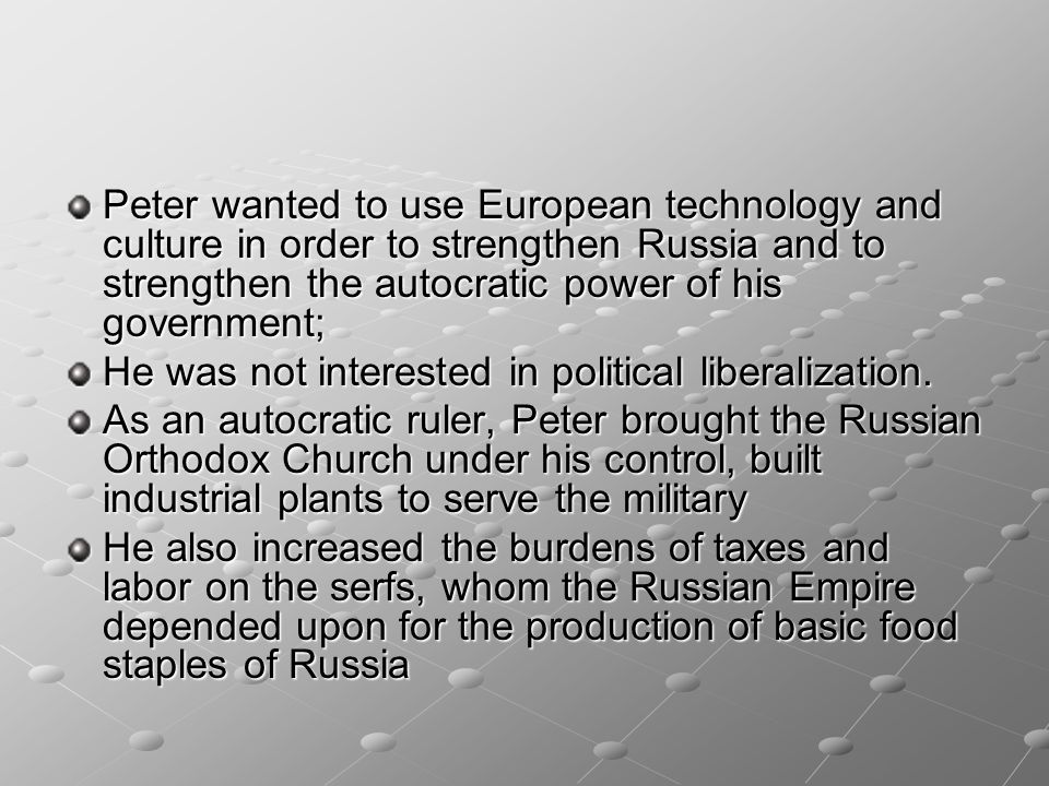 Peter wanted to use European technology and culture in order to strengthen Russia and to strengthen the autocratic power of his government;